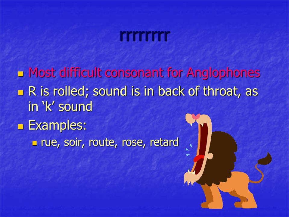 rrrrrrrr Most difficult consonant for Anglophones Most difficult consonant for Anglophones R is rolled; sound is in back of throat, as in 'k' sound R is rolled; sound is in back of throat, as in 'k' sound Examples: Examples: rue, soir, route, rose, retard rue, soir, route, rose, retard