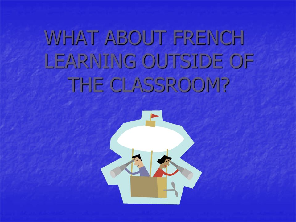 WHAT ABOUT FRENCH LEARNING OUTSIDE OF THE CLASSROOM