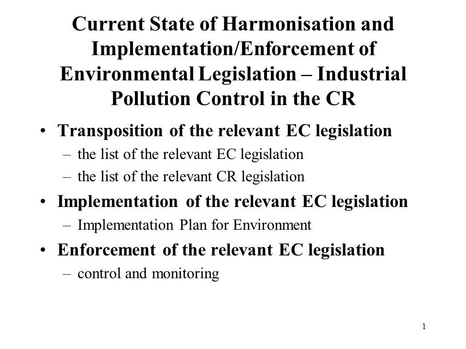 2 Transposition of the relevant EC legislation The list of the relevant EC legislation –Directives 84/360/EEC, 88/609/EEC - LCP –Directive 96/64/EC - IPPC –Directive 96/82/EC - SEVESO II –Regulation 880/92 (EEC) - Eco-labelling –Regulation 1836/93 (EC) - EMAS –Directives 85/210/EEC, 98/70/EC
