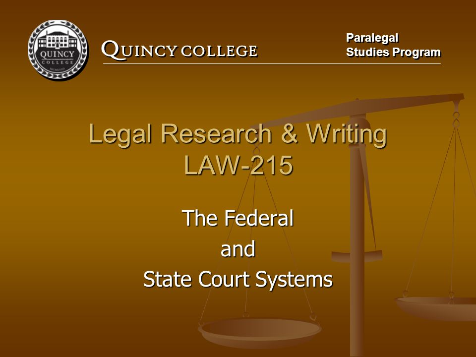 Q UINCY COLLEGE Paralegal Studies Program Paralegal Studies Program Legal Research & Writing LAW-215 The Federal and State Court Systems