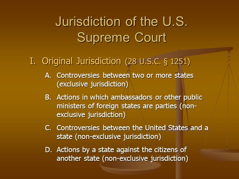 Jurisdiction of the U.S. Supreme Court I.Original Jurisdiction (28 U.S.C. § 1251) A.Controversies between two or more states (exclusive jurisdiction)