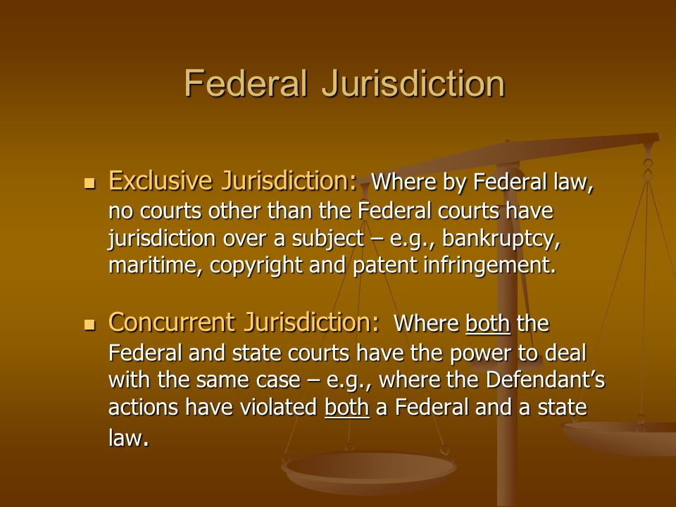 Federal Jurisdiction Exclusive Jurisdiction: Where by Federal law, no courts other than the Federal courts have jurisdiction over a subject – e.g., ba