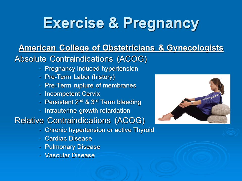 American College of Obstetricians & Gynecologists Absolute Contraindications (ACOG) Pregnancy induced hypertensionPregnancy induced hypertension Pre-Term Labor (history)Pre-Term Labor (history) Pre-Term rupture of membranesPre-Term rupture of membranes Incompetent CervixIncompetent Cervix Persistent 2 nd & 3 rd Term bleedingPersistent 2 nd & 3 rd Term bleeding Intrauterine growth retardationIntrauterine growth retardation Relative Contraindications (ACOG) Chronic hypertension or active ThyroidChronic hypertension or active Thyroid Cardiac DiseaseCardiac Disease Pulmonary DiseasePulmonary Disease Vascular DiseaseVascular Disease