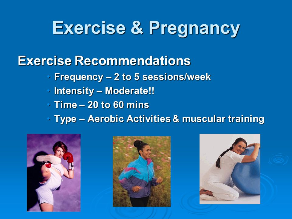 Exercise & Pregnancy Exercise Recommendations Frequency – 2 to 5 sessions/weekFrequency – 2 to 5 sessions/week Intensity – Moderate!!Intensity – Moderate!.