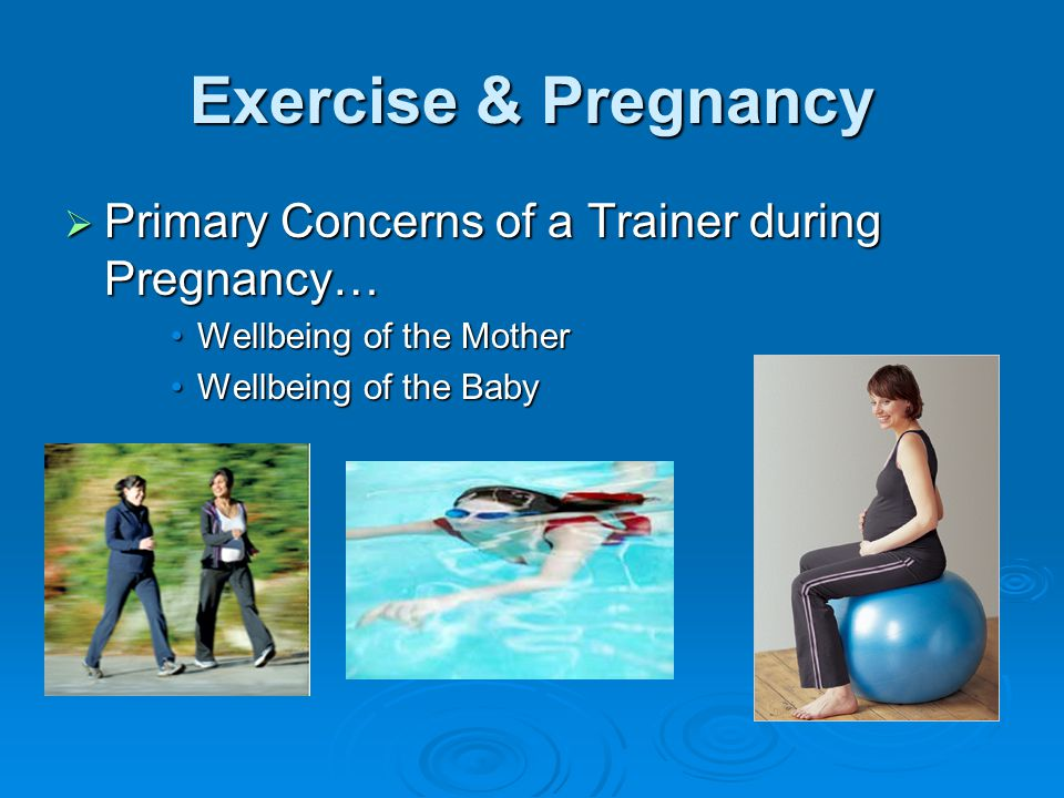 Exercise & Pregnancy  Primary Concerns of a Trainer during Pregnancy… Wellbeing of the MotherWellbeing of the Mother Wellbeing of the BabyWellbeing of the Baby