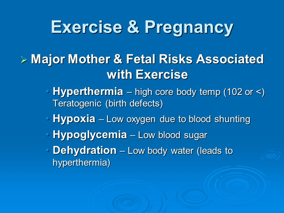 Exercise & Pregnancy  Major Mother & Fetal Risks Associated with Exercise Hyperthermia – high core body temp (102 or <) Teratogenic (birth defects)Hyperthermia – high core body temp (102 or <) Teratogenic (birth defects) Hypoxia – Low oxygen due to blood shuntingHypoxia – Low oxygen due to blood shunting Hypoglycemia – Low blood sugarHypoglycemia – Low blood sugar Dehydration – Low body water (leads to hyperthermia)Dehydration – Low body water (leads to hyperthermia)