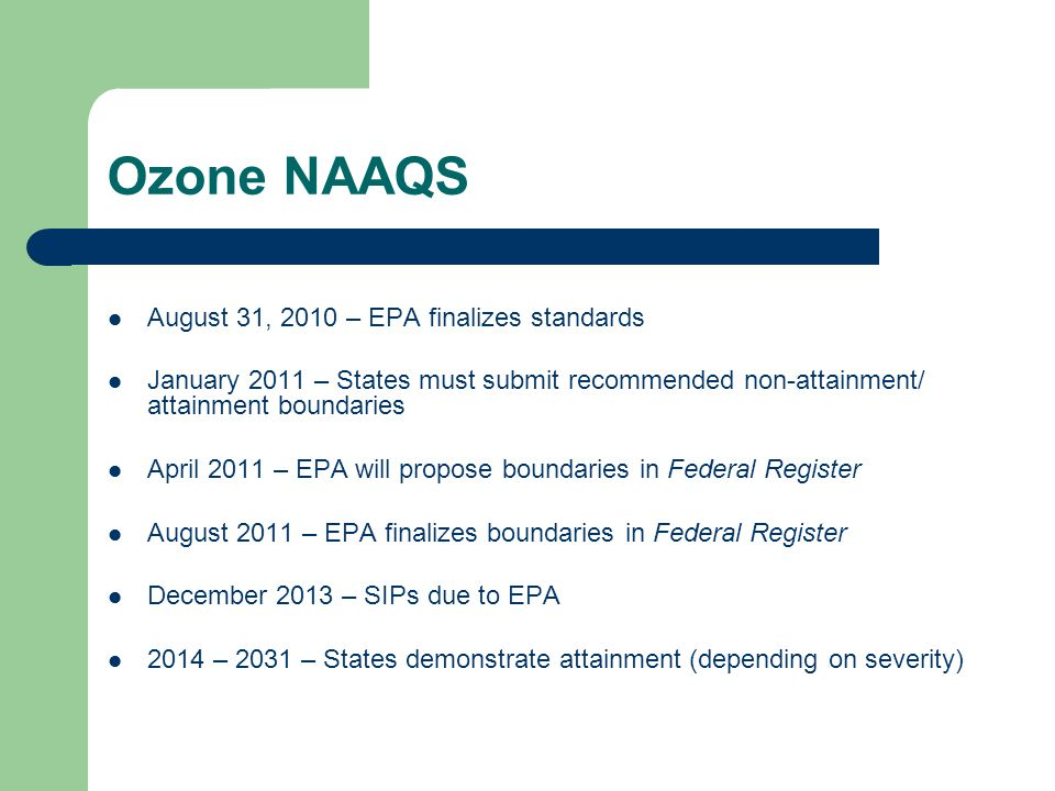 Ozone NAAQS August 31, 2010 – EPA finalizes standards January 2011 – States must submit recommended non-attainment/ attainment boundaries April 2011 – EPA will propose boundaries in Federal Register August 2011 – EPA finalizes boundaries in Federal Register December 2013 – SIPs due to EPA 2014 – 2031 – States demonstrate attainment (depending on severity)