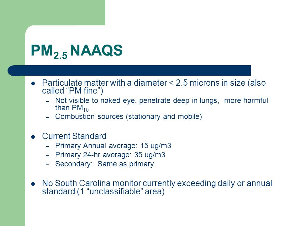 PM 2.5 NAAQS Particulate matter with a diameter < 2.5 microns in size (also called PM fine ) – Not visible to naked eye, penetrate deep in lungs, more harmful than PM 10 – Combustion sources (stationary and mobile) Current Standard – Primary Annual average: 15 ug/m3 – Primary 24-hr average: 35 ug/m3 – Secondary: Same as primary No South Carolina monitor currently exceeding daily or annual standard (1 unclassifiable area)