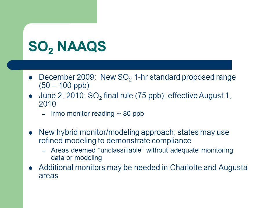 SO 2 NAAQS December 2009: New SO 2 1-hr standard proposed range (50 – 100 ppb) June 2, 2010: SO 2 final rule (75 ppb); effective August 1, 2010 – Irmo monitor reading ~ 80 ppb New hybrid monitor/modeling approach: states may use refined modeling to demonstrate compliance – Areas deemed unclassifiable without adequate monitoring data or modeling Additional monitors may be needed in Charlotte and Augusta areas