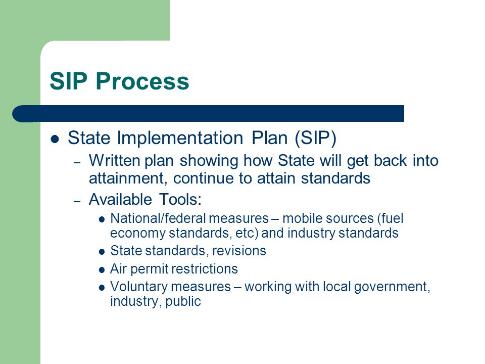 SIP Process State Implementation Plan (SIP) – Written plan showing how State will get back into attainment, continue to attain standards – Available Tools: National/federal measures – mobile sources (fuel economy standards, etc) and industry standards State standards, revisions Air permit restrictions Voluntary measures – working with local government, industry, public