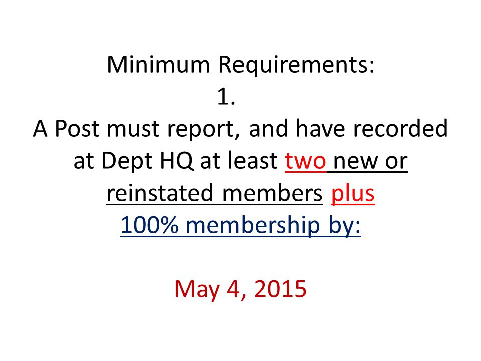 Minimum Requirements: 1. A Post must report, and have recorded at Dept HQ at least two new or reinstated members plus 100% membership by: May 4, 2015