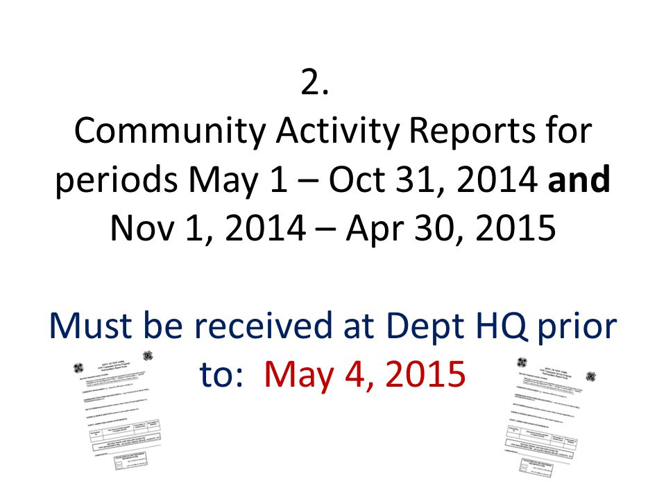 2. Community Activity Reports for periods May 1 – Oct 31, 2014 and Nov 1, 2014 – Apr 30, 2015 Must be received at Dept HQ prior to: May 4, 2015
