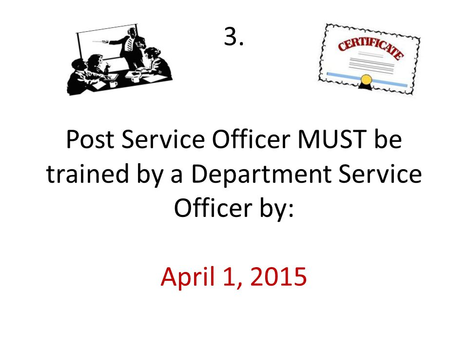 3. Post Service Officer MUST be trained by a Department Service Officer by: April 1, 2015