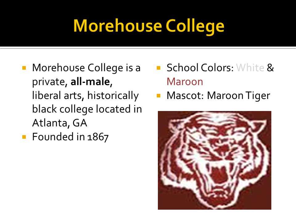  Morehouse College is a private, all-male, liberal arts, historically black college located in Atlanta, GA  Founded in 1867  School Colors: White & Maroon  Mascot: Maroon Tiger