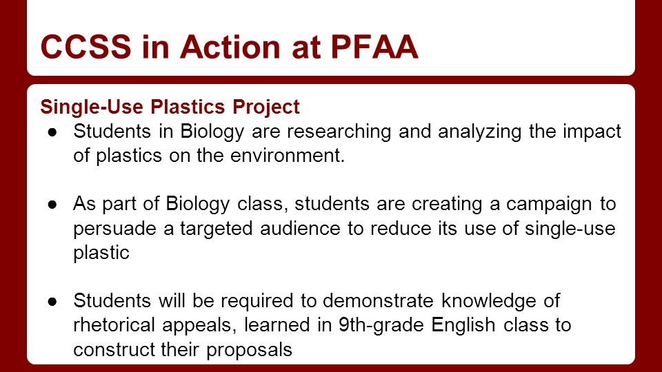 CCSS in Action at PFAA Single-Use Plastics Project ●Students in Biology are researching and analyzing the impact of plastics on the environment.