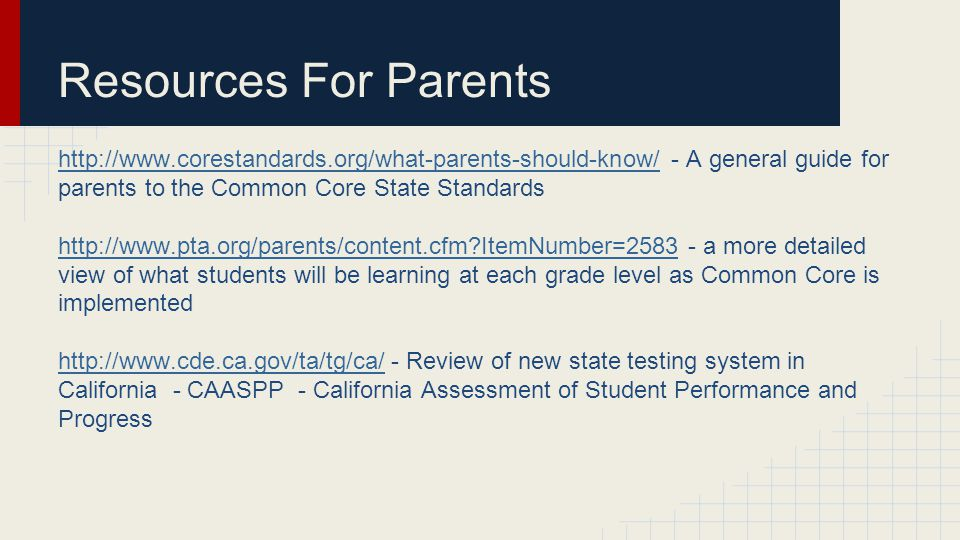 Resources For Parents http://www.corestandards.org/what-parents-should-know/http://www.corestandards.org/what-parents-should-know/ - A general guide for parents to the Common Core State Standards http://www.pta.org/parents/content.cfm ItemNumber=2583http://www.pta.org/parents/content.cfm ItemNumber=2583 - a more detailed view of what students will be learning at each grade level as Common Core is implemented http://www.cde.ca.gov/ta/tg/ca/http://www.cde.ca.gov/ta/tg/ca/ - Review of new state testing system in California - CAASPP - California Assessment of Student Performance and Progress