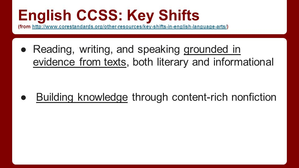 English CCSS: Key Shifts (from http://www.corestandards.org/other-resources/key-shifts-in-english-language-arts/)http://www.corestandards.org/other-resources/key-shifts-in-english-language-arts/ ●Reading, writing, and speaking grounded in evidence from texts, both literary and informational ● Building knowledge through content-rich nonfiction