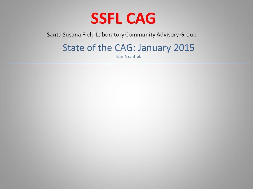 SSFL CAG State of the CAG: January 2015 Tom Nachtrab Santa Susana Field Laboratory Community Advisory Group