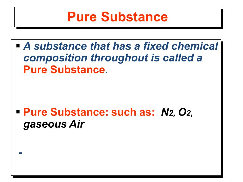 Pure Substance  A substance that has a fixed chemical composition throughout is called a Pure Substance.