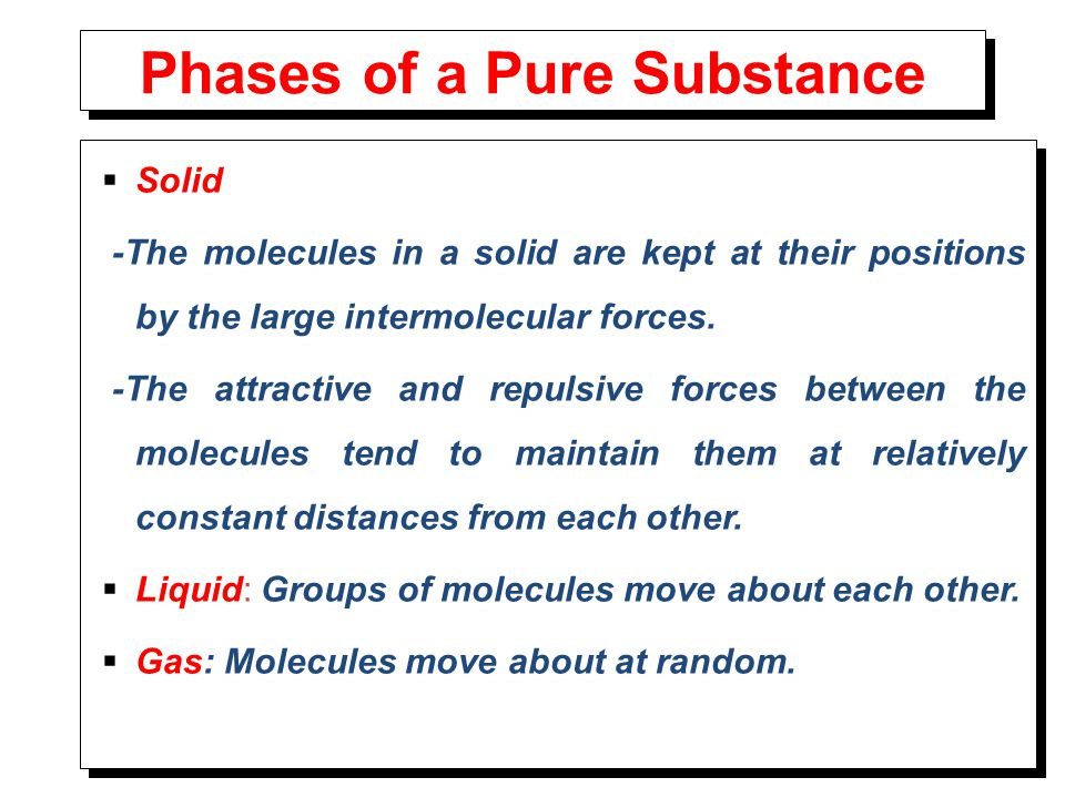 Phases of a Pure Substance  Solid -The molecules in a solid are kept at their positions by the large intermolecular forces. -The attractive and repul