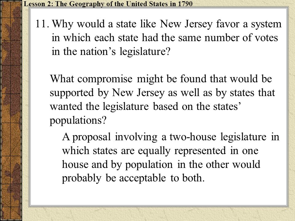 11.Why would a state like New Jersey favor a system in which each state had the same number of votes in the nation's legislature? What compromise migh