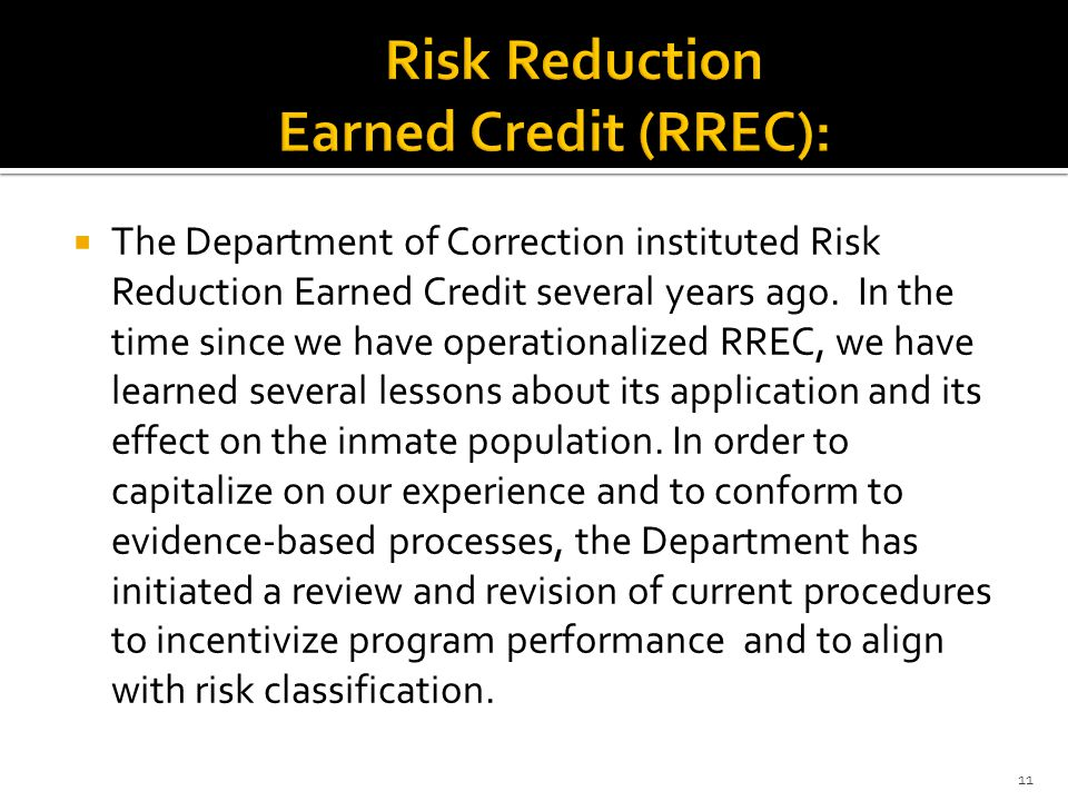  The Department of Correction instituted Risk Reduction Earned Credit several years ago. In the time since we have operationalized RREC, we have lear