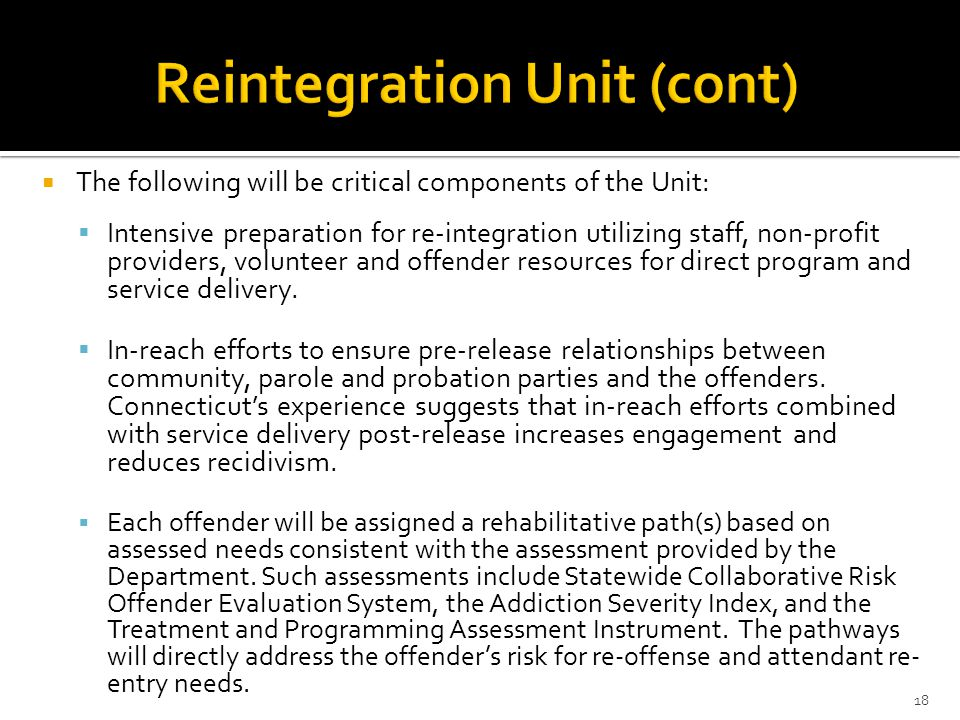 The following will be critical components of the Unit:  Intensive preparation for re-integration utilizing staff, non-profit providers, volunteer a