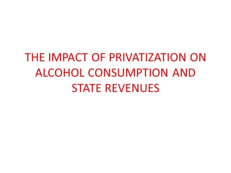 THE IMPACT OF PRIVATIZATION ON ALCOHOL CONSUMPTION AND STATE REVENUES