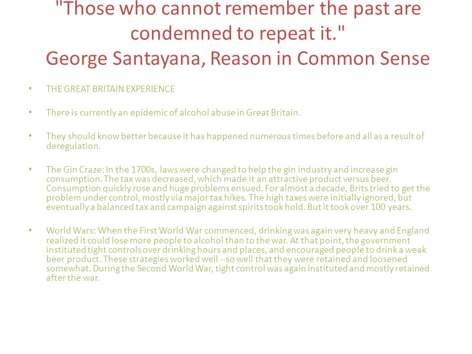 Those who cannot remember the past are condemned to repeat it. George Santayana, Reason in Common Sense THE GREAT BRITAIN EXPERIENCE There is currently an epidemic of alcohol abuse in Great Britain.