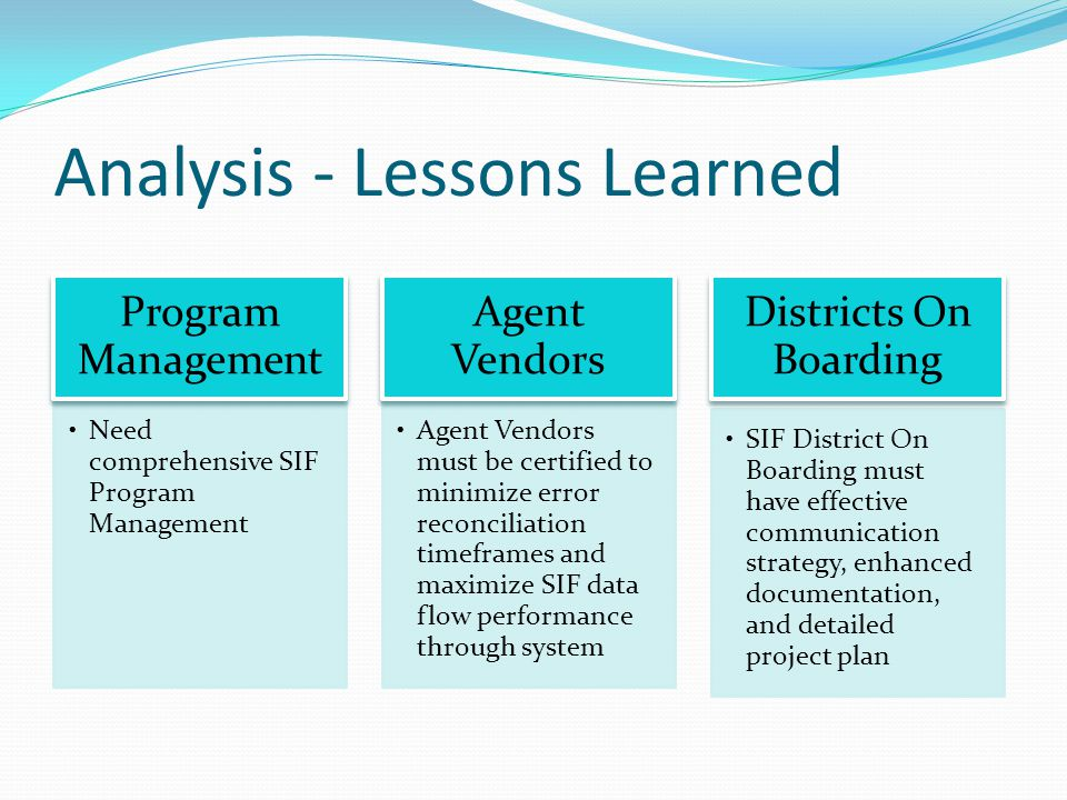 Analysis - Lessons Learned Need comprehensive SIF Program Management Program Management SIF District On Boarding must have effective communication strategy, enhanced documentation, and detailed project plan Districts On Boarding Agent Vendors must be certified to minimize error reconciliation timeframes and maximize SIF data flow performance through system Agent Vendors