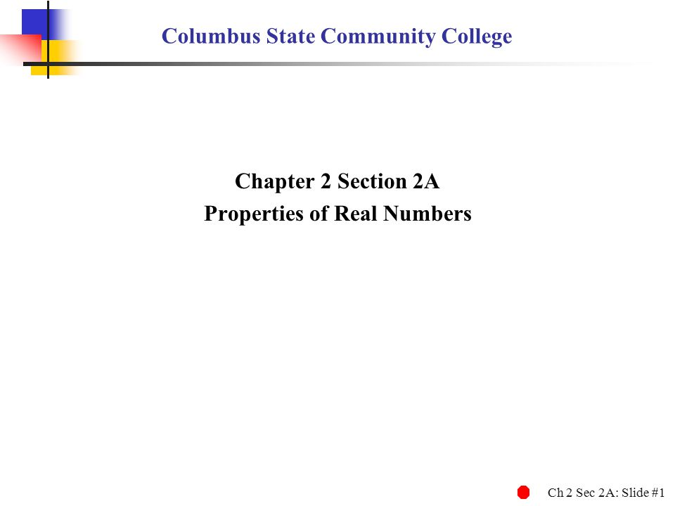 Ch 2 Sec 2A: Slide #1 Columbus State Community College Chapter 2 Section 2A Properties of Real Numbers