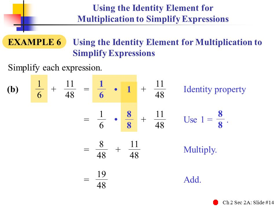 Ch 2 Sec 2A: Slide #14 Using the Identity Element for Multiplication to Simplify Expressions EXAMPLE 6 Using the Identity Element for Multiplication t