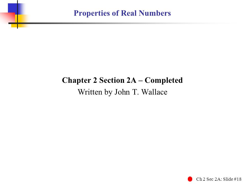 Ch 2 Sec 2A: Slide #18 Properties of Real Numbers Chapter 2 Section 2A – Completed Written by John T. Wallace