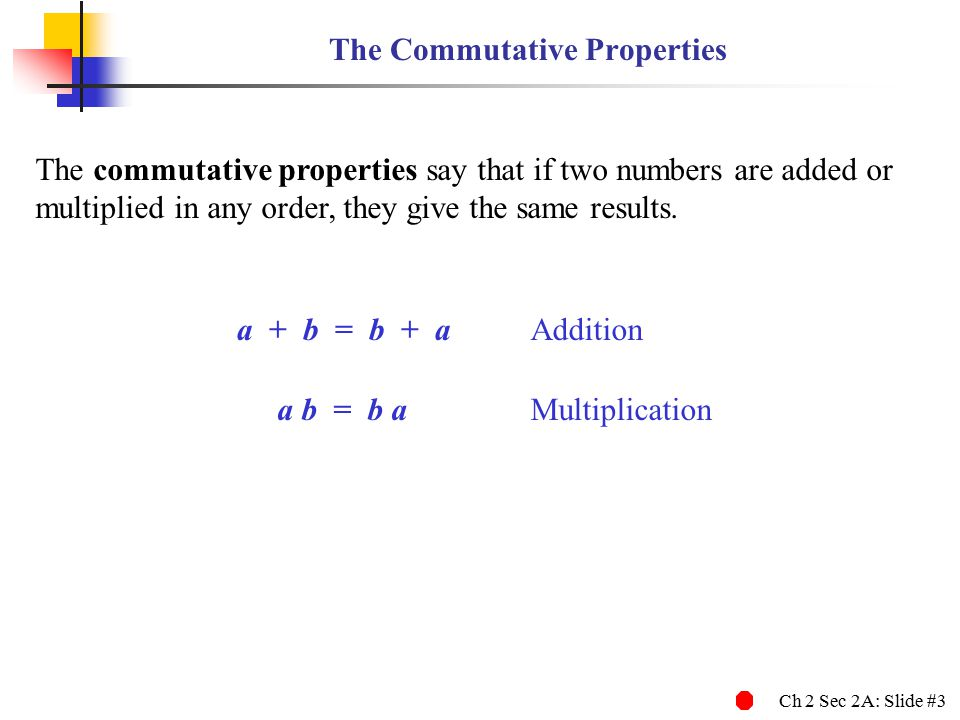 Ch 2 Sec 2A: Slide #3 The Commutative Properties The commutative properties say that if two numbers are added or multiplied in any order, they give th