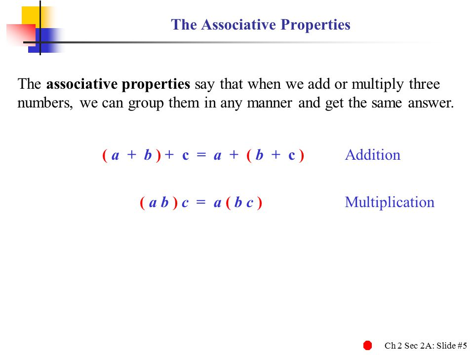 Ch 2 Sec 2A: Slide #5 The Associative Properties The associative properties say that when we add or multiply three numbers, we can group them in any manner and get the same answer.