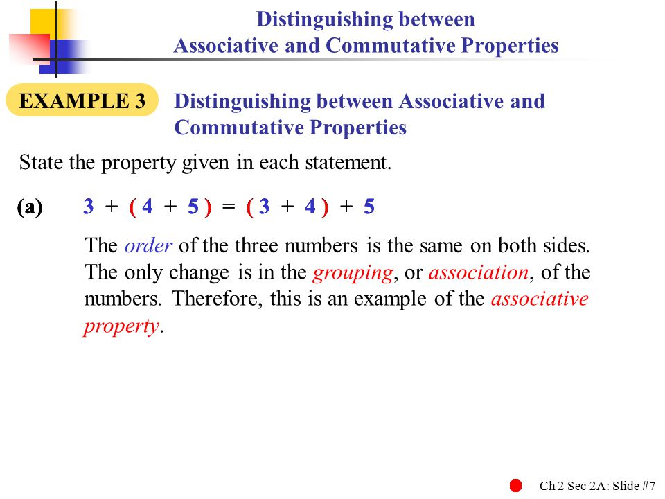 Ch 2 Sec 2A: Slide #7 (a)3 + ( 4 + 5 ) = ( 3 + 4 ) + 5 Distinguishing between Associative and Commutative Properties EXAMPLE 3 Distinguishing between