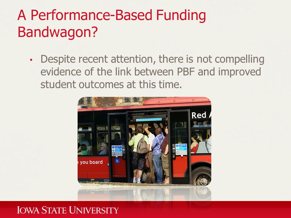 A Performance-Based Funding Bandwagon? Despite recent attention, there is not compelling evidence of the link between PBF and improved student outcome