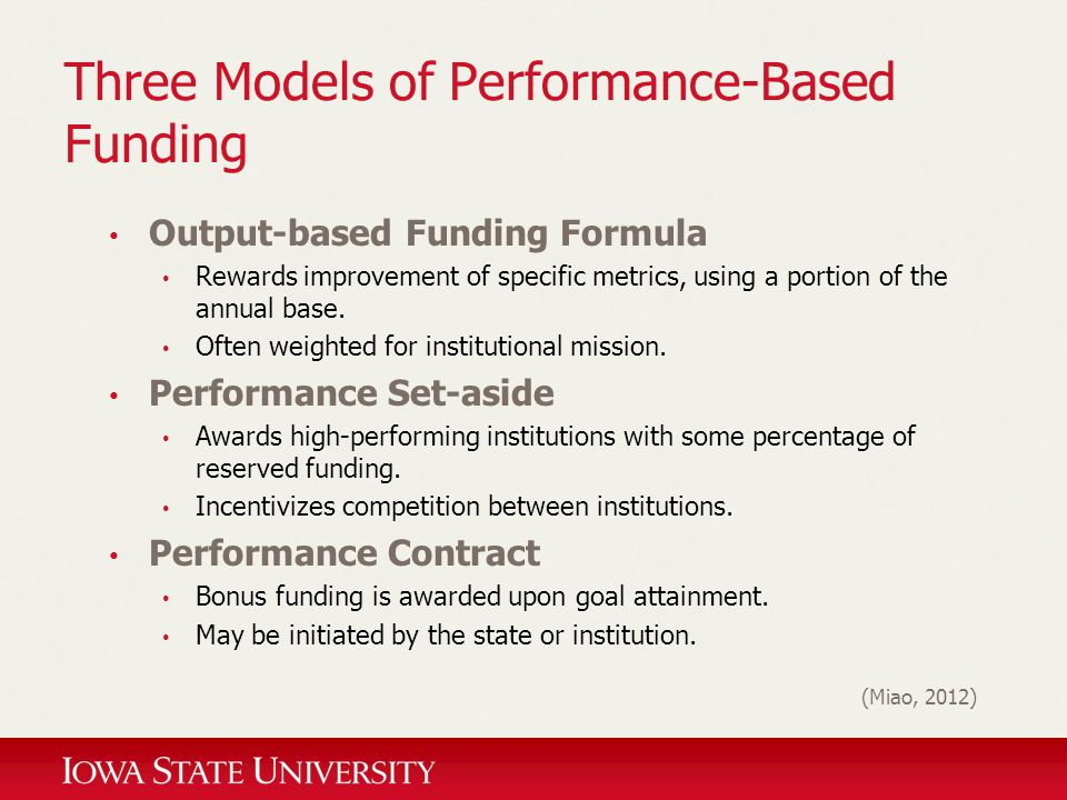 Three Models of Performance-Based Funding Output-based Funding Formula Rewards improvement of specific metrics, using a portion of the annual base. Of