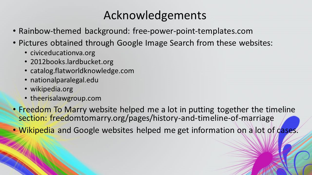Acknowledgements Rainbow-themed background: free-power-point-templates.com Pictures obtained through Google Image Search from these websites: civiceducationva.org 2012books.lardbucket.org catalog.flatworldknowledge.com nationalparalegal.edu wikipedia.org theerisalawgroup.com Freedom To Marry website helped me a lot in putting together the timeline section: freedomtomarry.org/pages/history-and-timeline-of-marriage Wikipedia and Google websites helped me get information on a lot of cases.