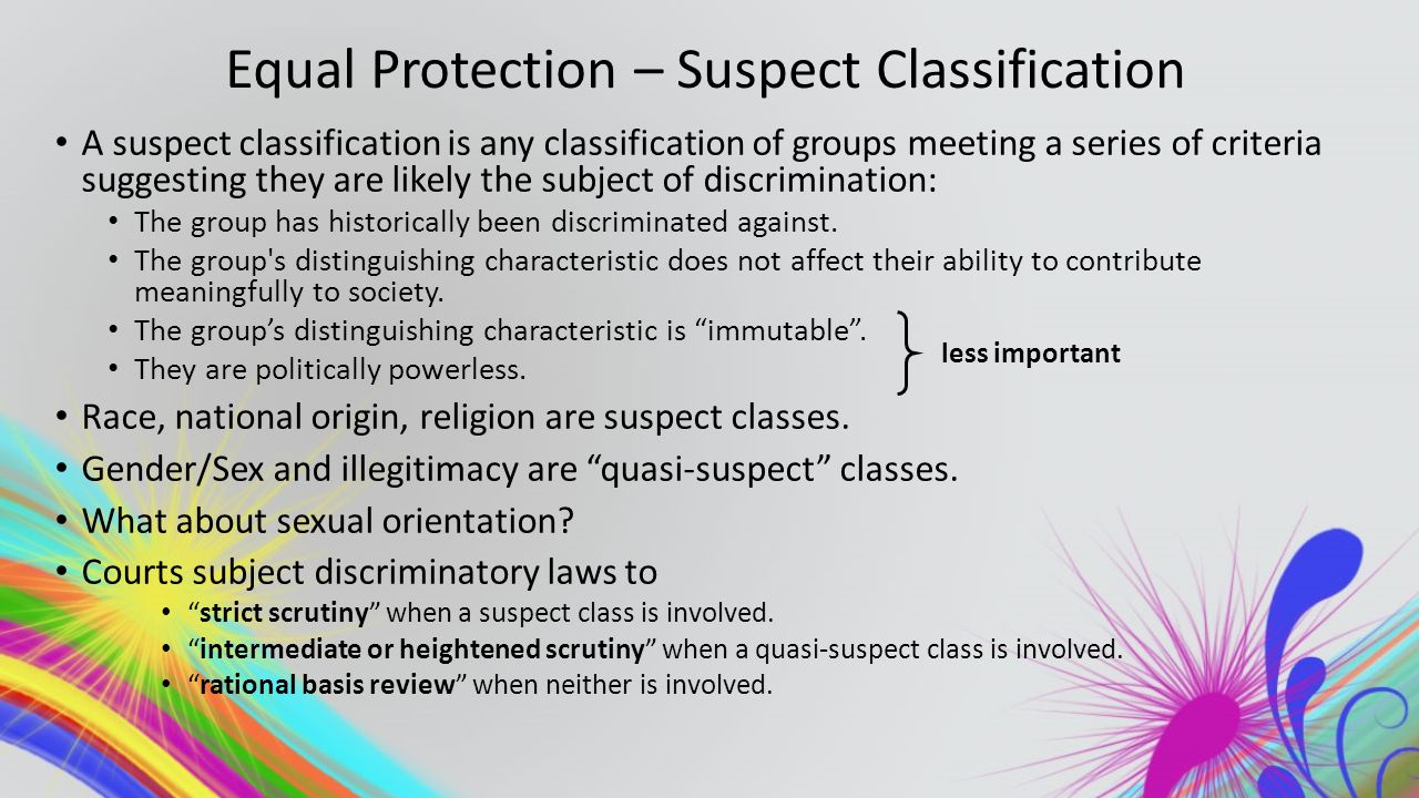 Equal Protection – Suspect Classification A suspect classification is any classification of groups meeting a series of criteria suggesting they are likely the subject of discrimination: The group has historically been discriminated against.