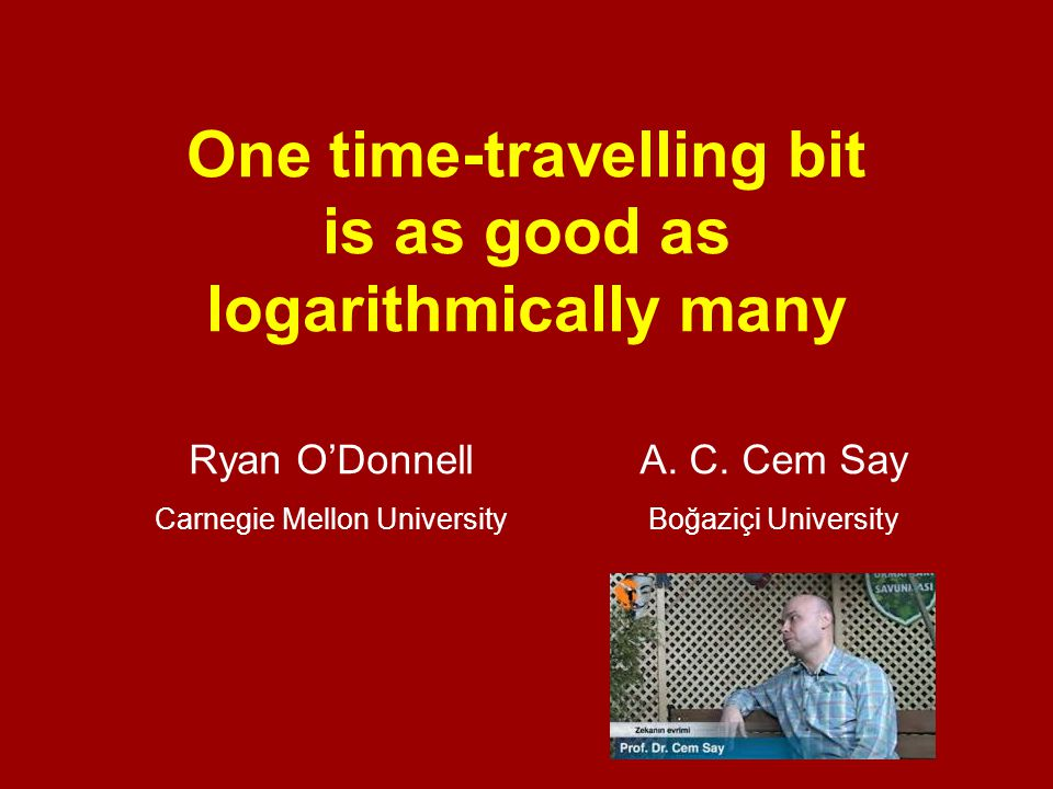 One time-travelling bit is as good as logarithmically many Ryan O'DonnellA. C. Cem Say Carnegie Mellon UniversityBoğaziçi University