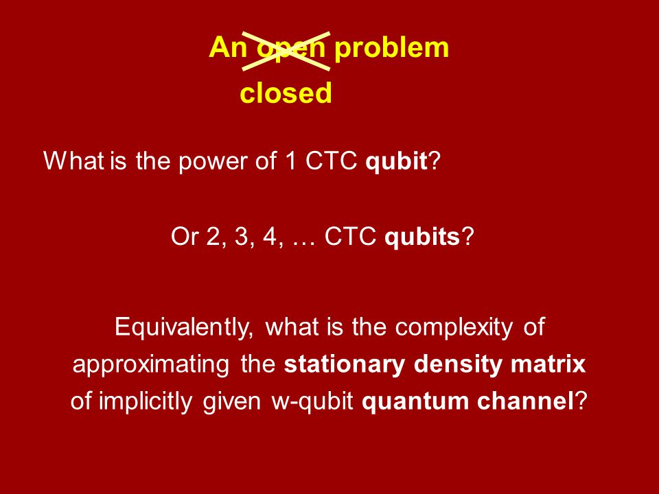 An open problem What is the power of 1 CTC qubit? Or 2, 3, 4, … CTC qubits? Equivalently, what is the complexity of approximating the stationary densi