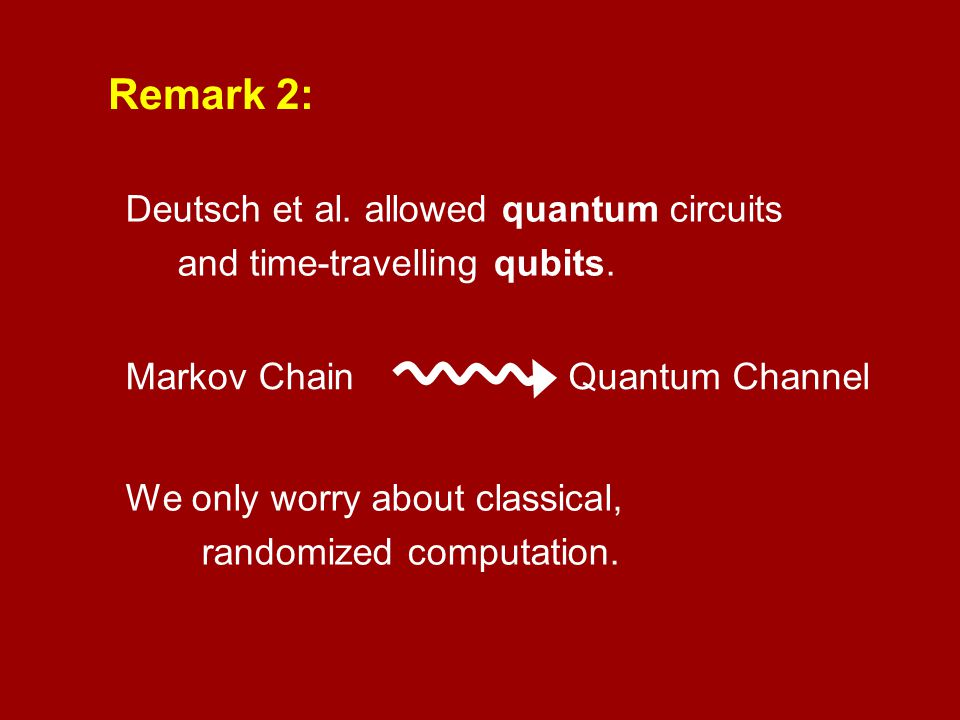 Remark 2: Deutsch et al. allowed quantum circuits and time-travelling qubits. Markov ChainQuantum Channel We only worry about classical, randomized co