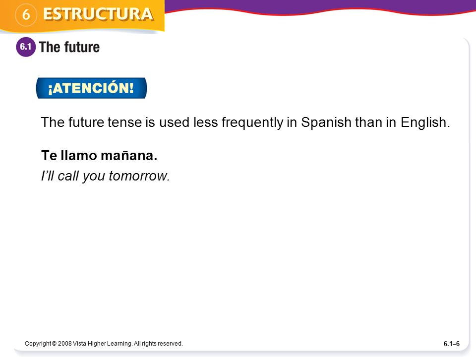 Copyright © 2008 Vista Higher Learning. All rights reserved. 6.1–6 The future tense is used less frequently in Spanish than in English. Te llamo mañan