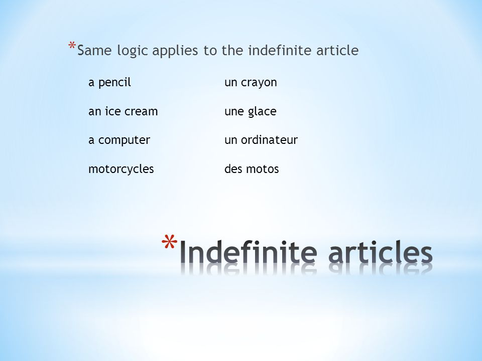 * Same logic applies to the indefinite article a pencil an ice cream a computer motorcycles un crayon une glace un ordinateur des motos