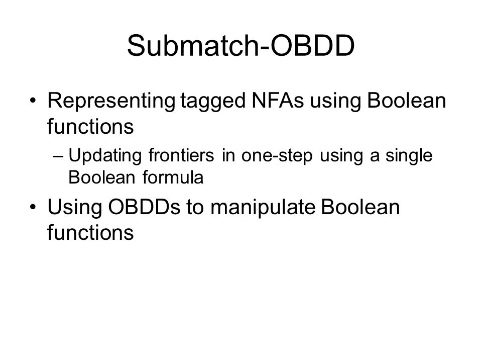 Submatch-OBDD Representing tagged NFAs using Boolean functions –Updating frontiers in one-step using a single Boolean formula Using OBDDs to manipulate Boolean functions