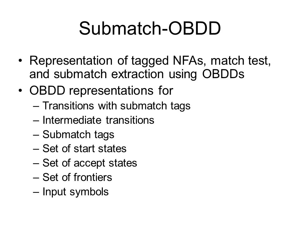 Submatch-OBDD Representation of tagged NFAs, match test, and submatch extraction using OBDDs OBDD representations for –Transitions with submatch tags