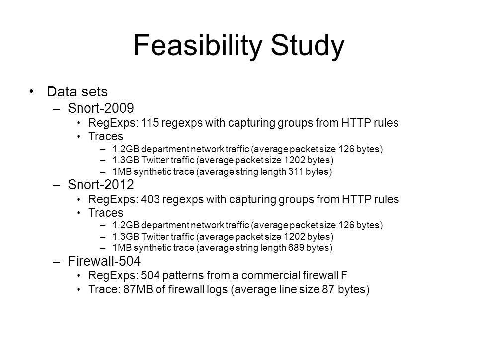 Feasibility Study Data sets –Snort-2009 RegExps: 115 regexps with capturing groups from HTTP rules Traces –1.2GB department network traffic (average packet size 126 bytes) –1.3GB Twitter traffic (average packet size 1202 bytes) –1MB synthetic trace (average string length 311 bytes) –Snort-2012 RegExps: 403 regexps with capturing groups from HTTP rules Traces –1.2GB department network traffic (average packet size 126 bytes) –1.3GB Twitter traffic (average packet size 1202 bytes) –1MB synthetic trace (average string length 689 bytes) –Firewall-504 RegExps: 504 patterns from a commercial firewall F Trace: 87MB of firewall logs (average line size 87 bytes)