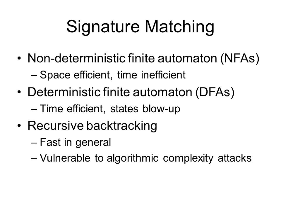 Signature Matching Non-deterministic finite automaton (NFAs) –Space efficient, time inefficient Deterministic finite automaton (DFAs) –Time efficient, states blow-up Recursive backtracking –Fast in general –Vulnerable to algorithmic complexity attacks