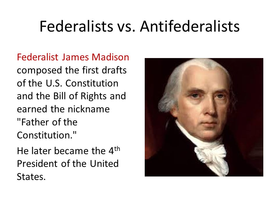 Federalists vs.Antifederalists Federalist James Madison composed the first drafts of the U.S.